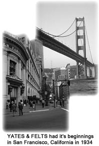 Yates & Felts began in San Francisco, CA in 1934.